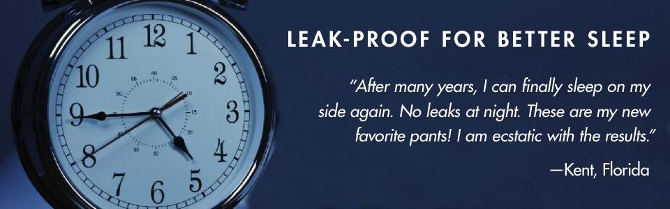 """LEAK-PROOF FOR BETTER SLEEP. """"After many years, I can finally sleep on my side again. No leaks at night. These are my new favorite pants! I am ecstatic with the results."""" –Kent, Florida"""