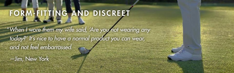 """FORM-FITTING AND DISCREET. """"When I wore them my wife said, Are you not wearing any today? It's nice to have a normal product you can wear, and not feel embarrassed."""" –Jim, New York"""